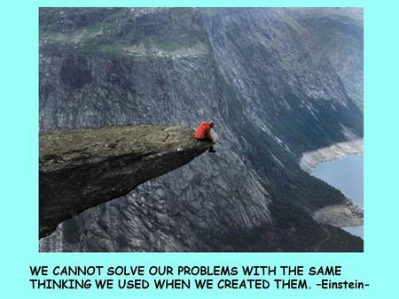 WE CANNOT SOLVE OUR PROBLEMS WITH THE SAME THINKING WE USED WHEN WE CREATED THEM. –Einstein-