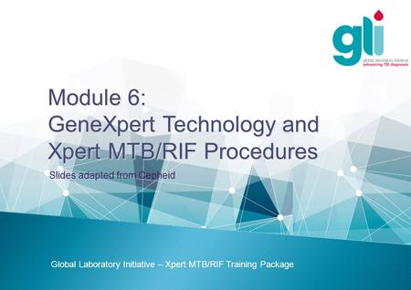 Module 6: GeneXpert Technology and Xpert MTB/RIF Procedures Global Laboratory Initiative – Xpert MTB/RIF Training Package Slides adapted from Cepheid.
