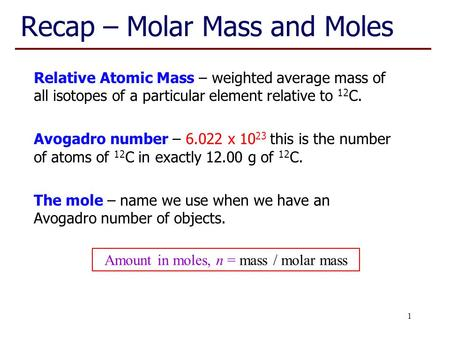 Recap – Molar Mass and Moles Relative Atomic Mass – weighted average mass of all isotopes of a particular element relative to 12 C. Avogadro number – 6.022.