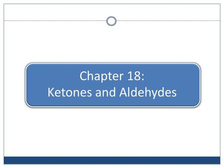 Chapter 18: Ketones and Aldehydes. Classes of Carbonyl Compounds.