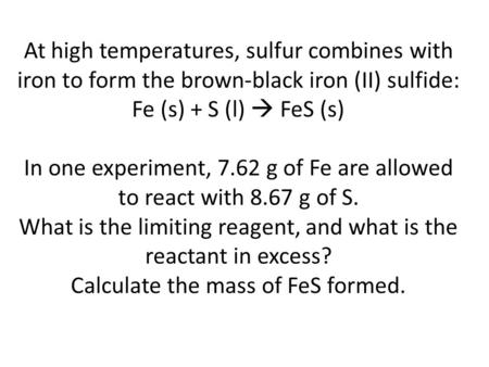 At high temperatures, sulfur combines with iron to form the brown-black iron (II) sulfide: Fe (s) + S (l)  FeS (s) In one experiment, 7.62 g of Fe are.