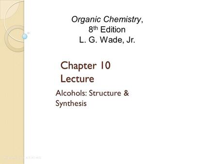 Chapter 10 Lecture Alcohols: Structure & Synthesis Organic Chemistry, 8 th Edition L. G. Wade, Jr.