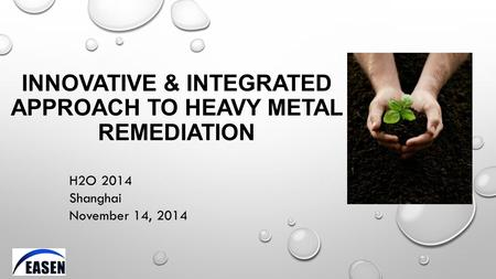 INNOVATIVE & INTEGRATED APPROACH TO HEAVY METAL REMEDIATION H2O 2014 Shanghai November 14, 2014.