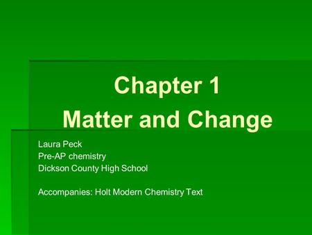 Chapter 1 Matter and Change Laura Peck Pre-AP chemistry Dickson County High School Accompanies: Holt Modern Chemistry Text.