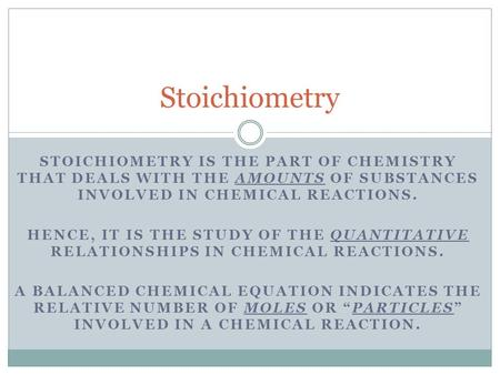 STOICHIOMETRY IS THE PART OF CHEMISTRY THAT DEALS WITH THE AMOUNTS OF SUBSTANCES INVOLVED IN CHEMICAL REACTIONS. HENCE, IT IS THE STUDY OF THE QUANTITATIVE.
