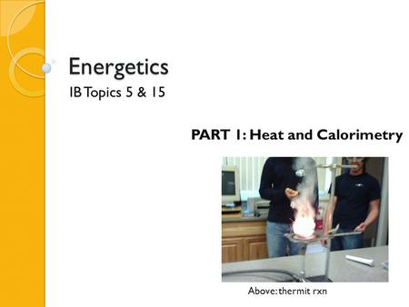 Energetics IB Topics 5 & 15 PART 1: Heat and Calorimetry Above: thermit rxn.