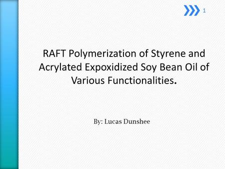 RAFT Polymerization of Styrene and Acrylated Expoxidized Soy Bean Oil of Various Functionalities. By: Lucas Dunshee 1.