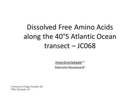 Dissolved Free Amino Acids along the 40°S Atlantic Ocean transect – JC068 Amandine Sabadel 1,2 Malcolm Woodward 2 1 University of Otago, Dunedin, NZ 2.