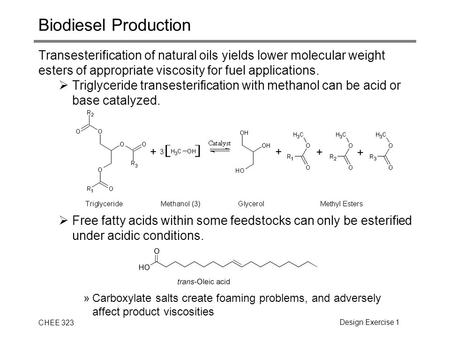 CHEE 323Design Exercise 1 Biodiesel Production Transesterification of natural oils yields lower molecular weight esters of appropriate viscosity for fuel.