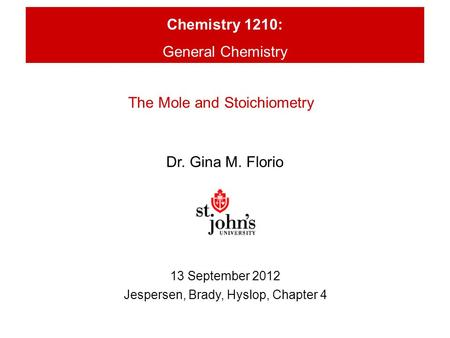 Chemistry 1210: General Chemistry Dr. Gina M. Florio 13 September 2012 Jespersen, Brady, Hyslop, Chapter 4 The Mole and Stoichiometry.
