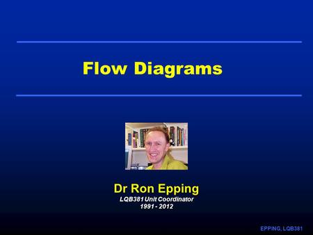 EPPING, LQB381 Flow Diagrams Dr Ron Epping LQB381 Unit Coordinator 1991 - 2012.