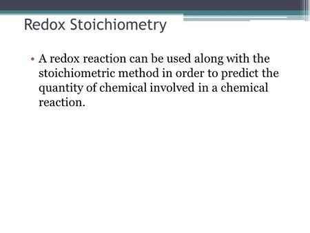Redox Stoichiometry A redox reaction can be used along with the stoichiometric method in order to predict the quantity of chemical involved in a chemical.