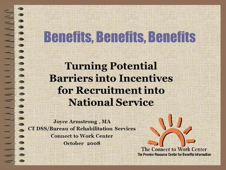 Benefits, Benefits, Benefits Joyce Armstrong, MA CT DSS/Bureau of Rehabilitation Services Connect to Work Center October 2008 Turning Potential Barriers.