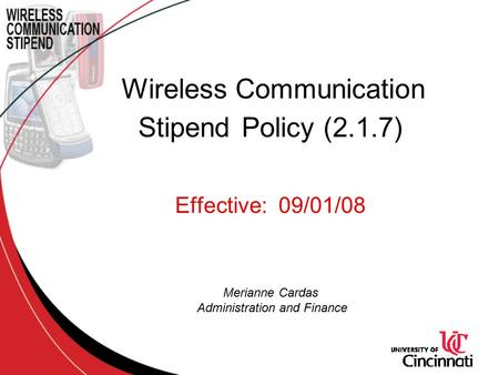 Wireless Communication Stipend Policy (2.1.7) Effective: 09/01/08 Merianne Cardas Administration and Finance.