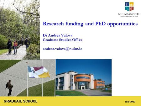 GRADUATE SCHOOL July 2013 Research funding and PhD opportunities Dr Andrea Valova Graduate Studies Office