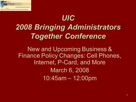 1 UIC 2008 Bringing Administrators Together Conference New and Upcoming Business & Finance Policy Changes: Cell Phones, Internet, P-Card, and More March.