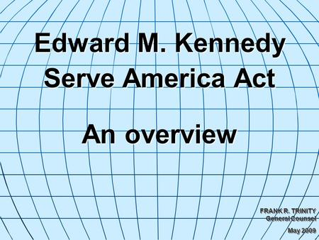Edward M. Kennedy Serve America Act An overview FRANK R. TRINITY General Counsel May 2009 FRANK R. TRINITY General Counsel May 2009.