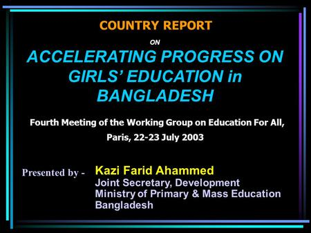 ON ACCELERATING PROGRESS ON GIRLS' EDUCATION in BANGLADESH Fourth Meeting of the Working Group on Education For All, Paris, 22-23 July 2003 COUNTRY REPORT.