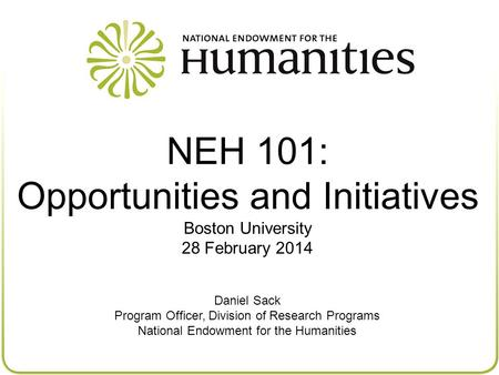 NEH 101: Opportunities and Initiatives Boston University 28 February 2014 Daniel Sack Program Officer, Division of Research Programs National Endowment.