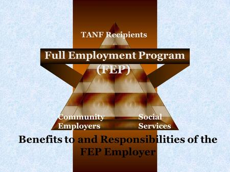 Full Employment Program Community Employers Social Services TANF Recipients (FEP) Benefits to and Responsibilities of the FEP Employer.