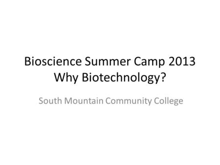 Bioscience Summer Camp 2013 Why Biotechnology? South Mountain Community College.
