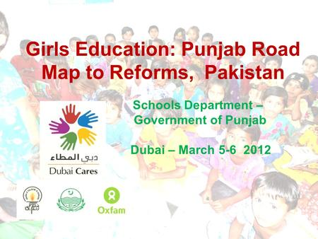 Girls Education: Punjab Road Map to Reforms, Pakistan Schools Department – Government of Punjab Dubai – March 5-6 2012.