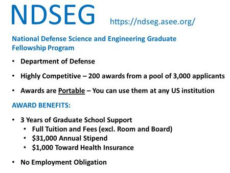 NDSEG https://ndseg.asee.org/ National Defense Science and Engineering Graduate Fellowship Program Department of Defense Highly Competitive – 200 awards.