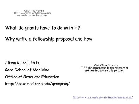 What do grants have to do with it? Why write a fellowship proposal and how Alison K. Hall, Ph.D. Case School of Medicine Office of Graduate Education