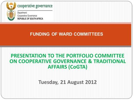 PRESENTATION TO THE PORTFOLIO COMMITTEE ON COOPERATIVE GOVERNANCE & TRADITIONAL AFFAIRS (CoGTA) Tuesday, 21 August 2012 FUNDING OF WARD COMMITTEES.