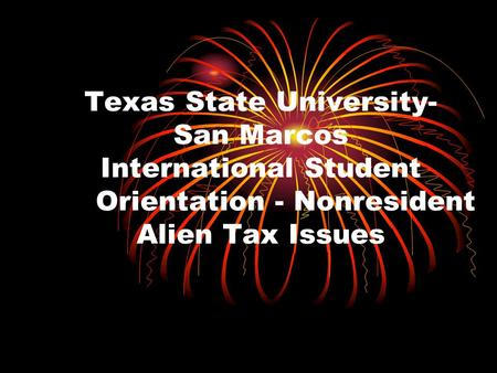 Texas State University- San Marcos International Student Orientation - Nonresident Alien Tax Issues.