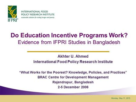 Monday, May 11, 2015 Do Education Incentive Programs Work? Evidence from IFPRI Studies in Bangladesh Akhter U. Ahmed International Food Policy Research.