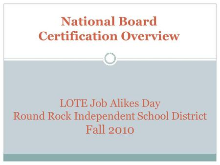 National Board Certification Overview LOTE Job Alikes Day Round Rock Independent School District Fall 2010.
