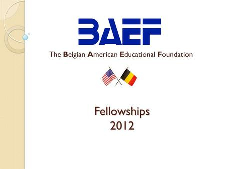 Fellowships 2012 The Belgian American Educational Foundation.