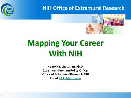 11 Mapping Your Career With NIH Mapping Your Career With NIH Henry Khachaturian, Ph.D. Extramural Program Policy Officer Office of Extramural Research,