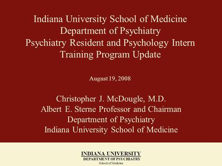 Indiana University School of Medicine Department of Psychiatry Psychiatry Resident and Psychology Intern Training Program Update August 19, 2008 Christopher.