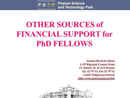 OTHER SOURCES of FINANCIAL SUPPORT for PhD FELLOWS Joanna Bosiacka-Kniat 6 FP Regional Contact Point Ul. Rubież 46, 61-612 Poznań Tel. 8279745, Fax 8279741.