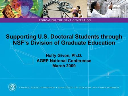 Supporting U.S. Doctoral Students through NSF's Division of Graduate Education Holly Given, Ph.D. AGEP National Conference March 2009.