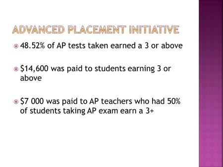  48.52% of AP tests taken earned a 3 or above  $14,600 was paid to students earning 3 or above  $7 000 was paid to AP teachers who had 50% of students.
