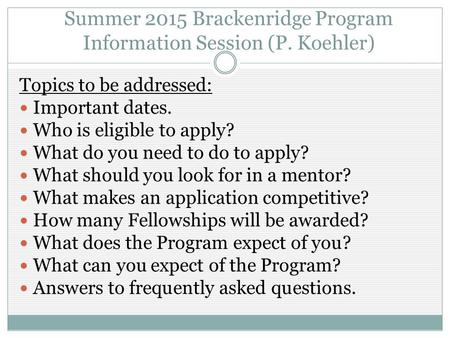 Summer 2015 Brackenridge Program Information Session (P. Koehler) Topics to be addressed: Important dates. Who is eligible to apply? What do you need to.
