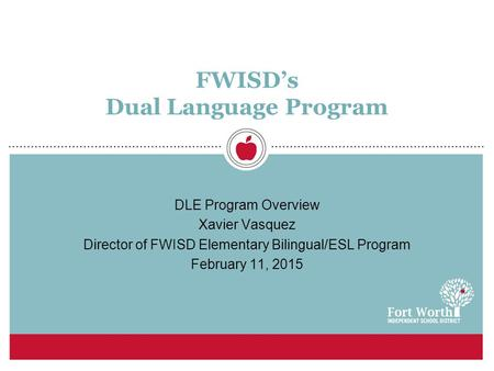 FWISD's Dual Language Program DLE Program Overview Xavier Vasquez Director of FWISD Elementary Bilingual/ESL Program February 11, 2015.