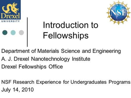Introduction to Fellowships Department of Materials Science and Engineering A. J. Drexel Nanotechnology Institute Drexel Fellowships Office NSF Research.