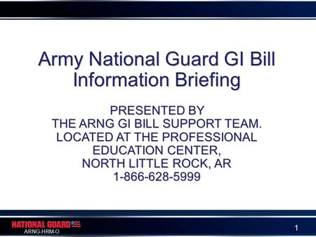 ARNG-HRM-O 1 Army National Guard GI Bill Information Briefing PRESENTED BY THE ARNG GI BILL SUPPORT TEAM. LOCATED AT THE PROFESSIONAL EDUCATION CENTER,