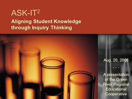 ASK-IT 2 Aligning Student Knowledge through Inquiry Thinking Aug. 20, 2008 - - - A presentation of the Green River Regional Educational Cooperative.