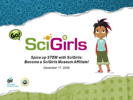 Spice up STEM with SciGirls: Become a SciGirls Museum Affiliate! December 17, 2009.