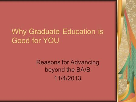 Why Graduate Education is Good for YOU Reasons for Advancing beyond the BA/B 11/4/2013.