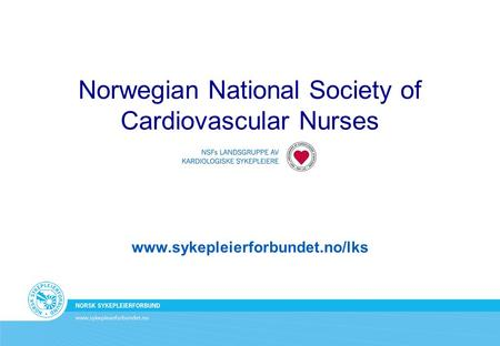 Norwegian National Society of Cardiovascular Nurses www.sykepleierforbundet.no/lks.