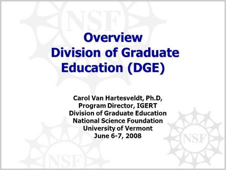 Overview Division of Graduate Education (DGE) Carol Van Hartesveldt, Ph.D, Program Director, IGERT Division of Graduate Education National Science Foundation.