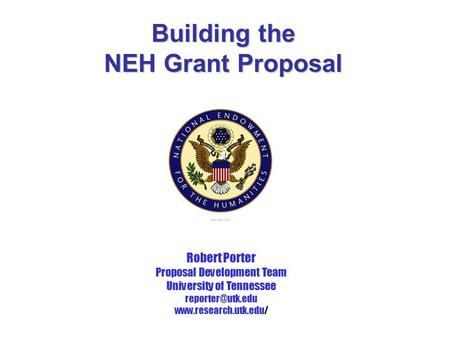 Building the NEH Grant Proposal Robert Porter Proposal Development Team University of Tennessee