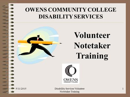 OWENS COMMUNITY COLLEGE DISABILITY SERVICES Volunteer Notetaker Training 5/11/20151Disability Services Volunteer Notetaker Training.
