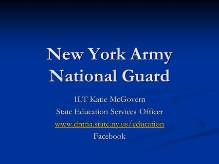 New York Army National Guard 1LT Katie McGovern State Education Services Officer www.dmna.state.ny.us/education Facebook.